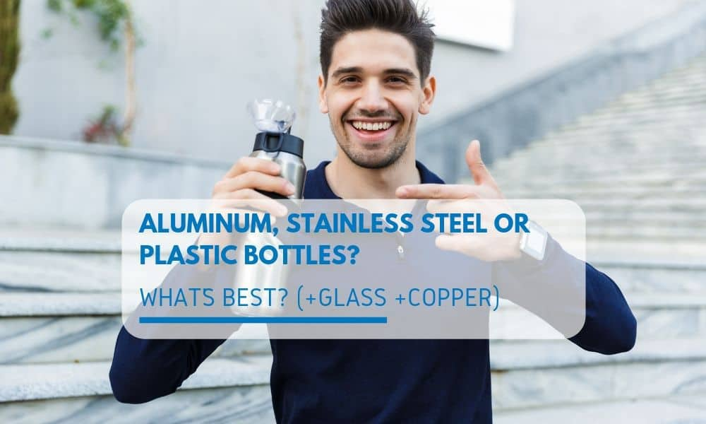 Aluminum, stainless steel or plastic water bottles? What's best? (+glass +copper)